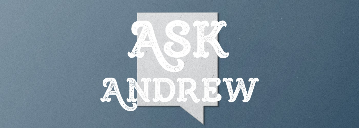 Welcome to the new Ask Andrew: Episode 1